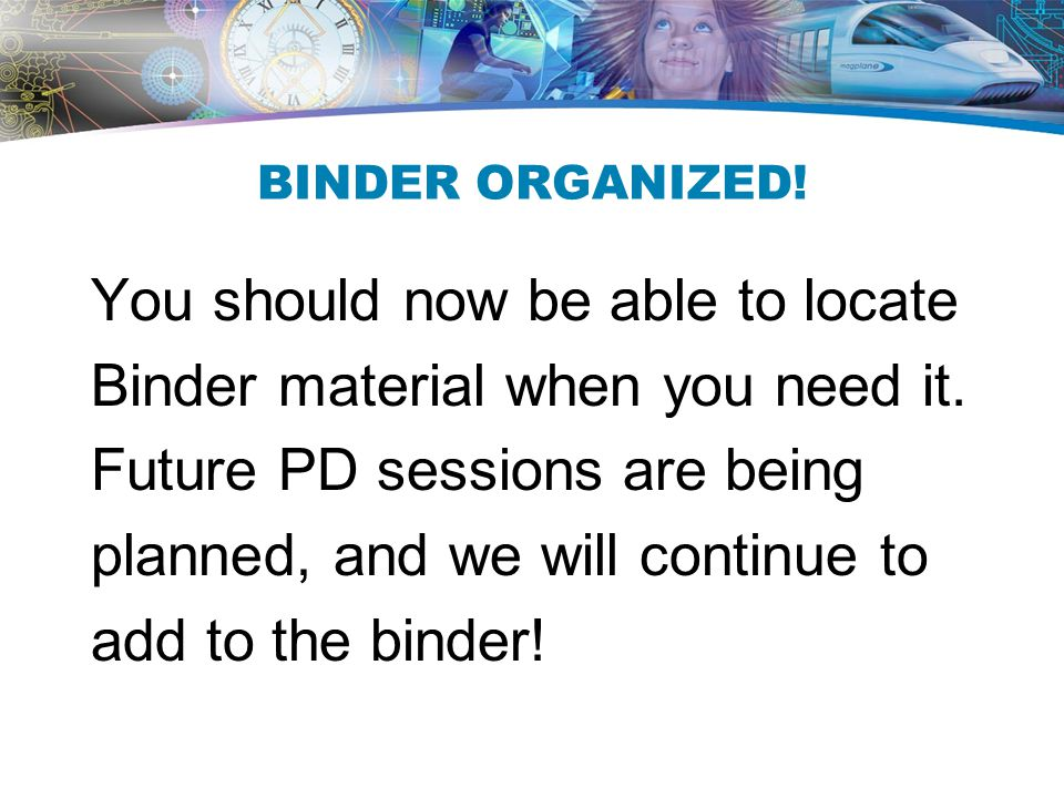 BINDER ORGANIZED. You should now be able to locate Binder material when you need it.