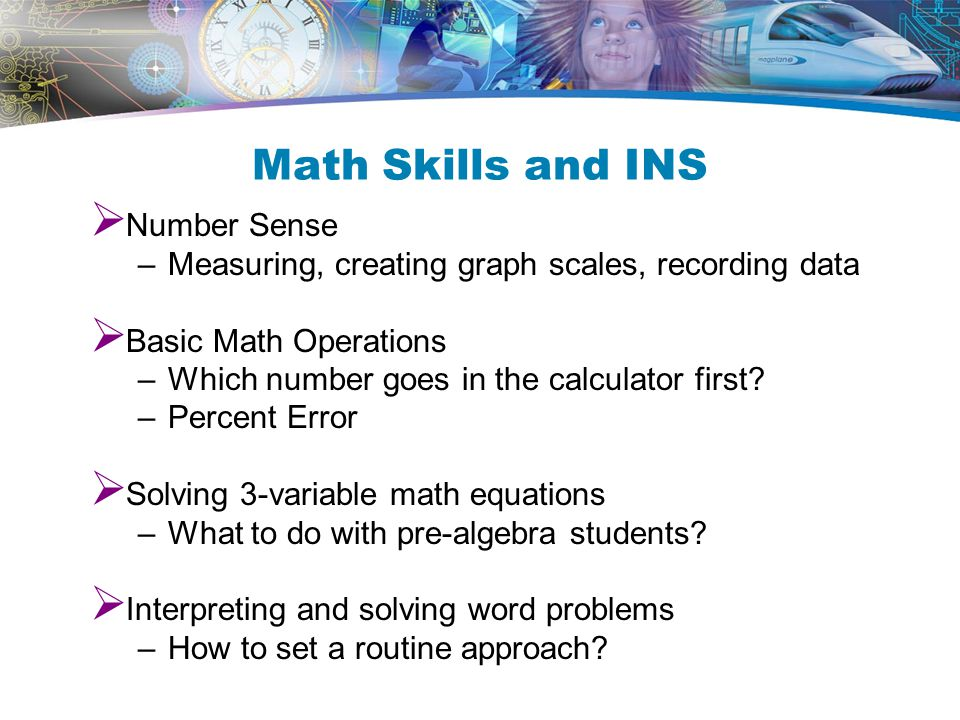 Math Skills and INS  Number Sense –Measuring, creating graph scales, recording data  Basic Math Operations –Which number goes in the calculator first.