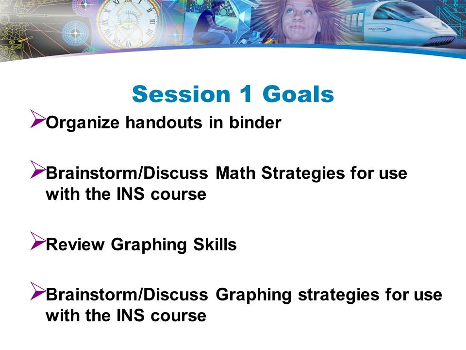 Session 1 Goals  Organize handouts in binder  Brainstorm/Discuss Math Strategies for use with the INS course  Review Graphing Skills  Brainstorm/Discuss Graphing strategies for use with the INS course