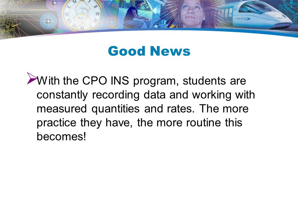 Good News  With the CPO INS program, students are constantly recording data and working with measured quantities and rates.