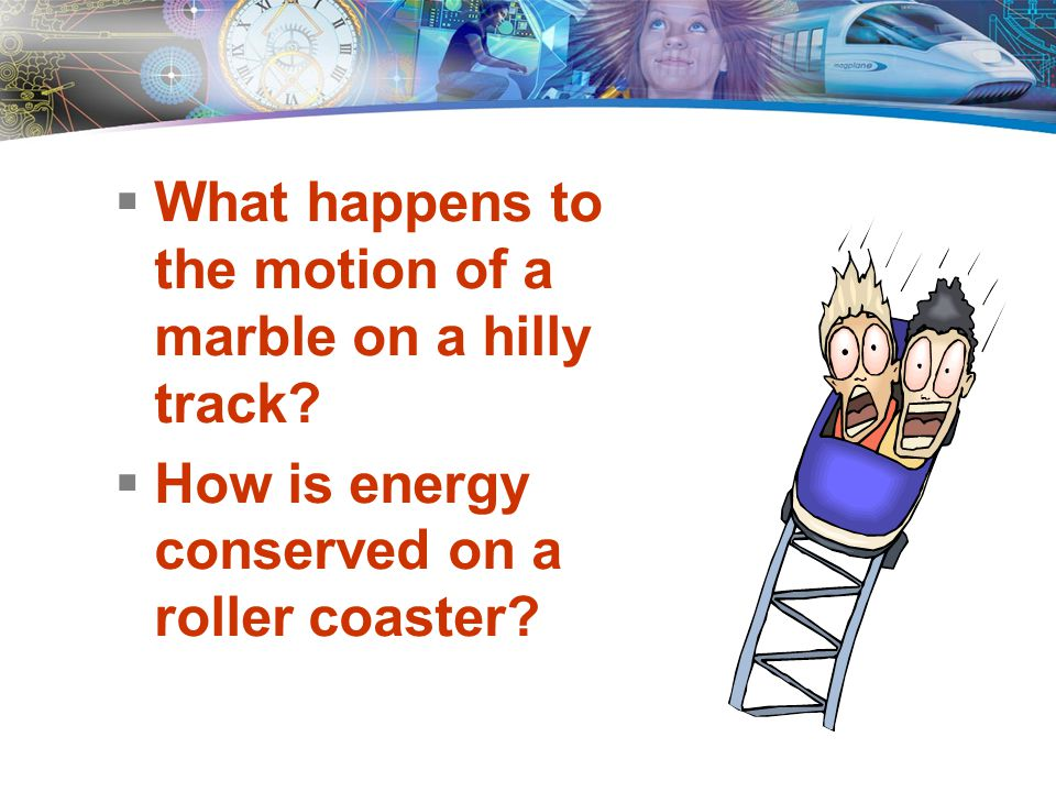 Key Questions  What happens to the motion of a marble on a hilly track.