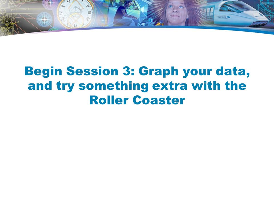 Begin Session 3: Graph your data, and try something extra with the Roller Coaster