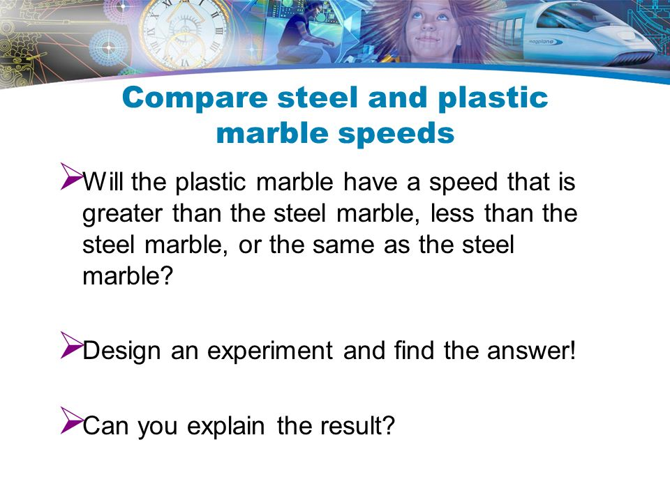 Compare steel and plastic marble speeds  Will the plastic marble have a speed that is greater than the steel marble, less than the steel marble, or the same as the steel marble.
