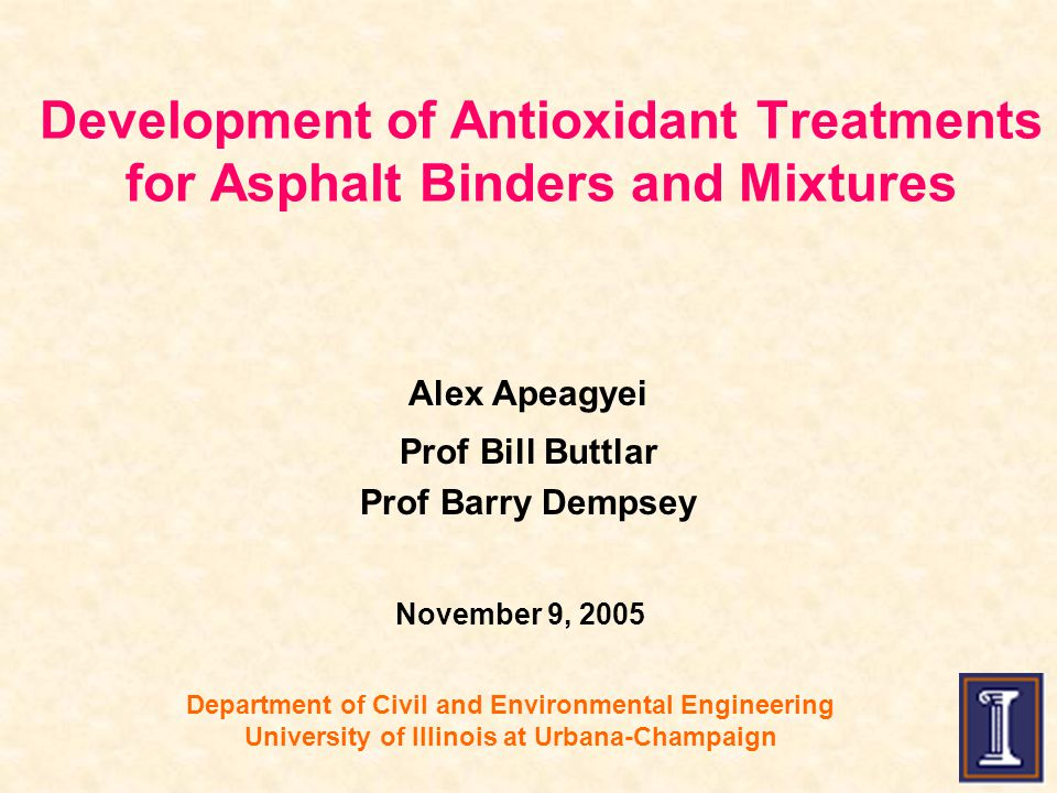 Department of Civil and Environmental Engineering University of Illinois at Urbana-Champaign Alex Apeagyei Prof Bill Buttlar Prof Barry Dempsey Development of Antioxidant Treatments for Asphalt Binders and Mixtures November 9, 2005
