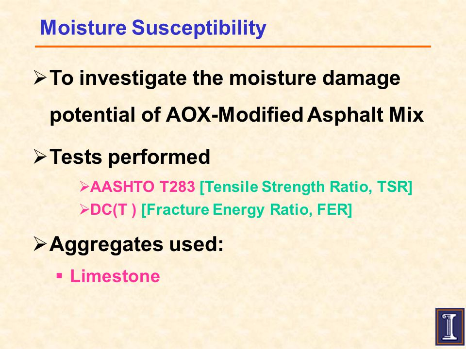 Moisture Susceptibility  To investigate the moisture damage potential of AOX-Modified Asphalt Mix  Tests performed  AASHTO T283 [Tensile Strength Ratio, TSR]  DC(T ) [Fracture Energy Ratio, FER]  Aggregates used:  Limestone