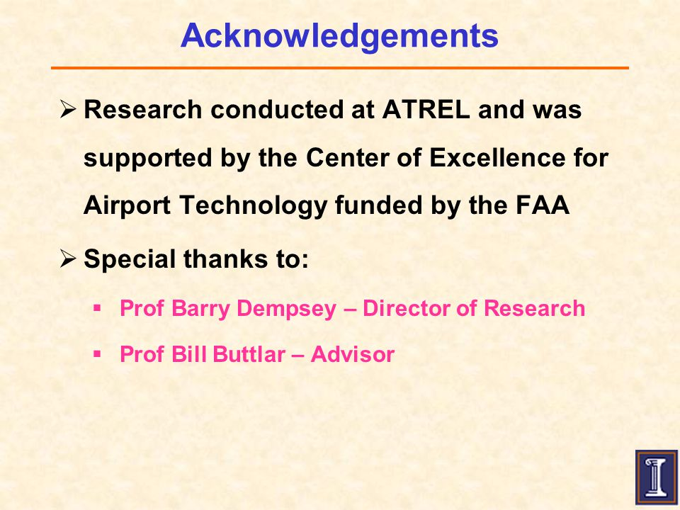 Acknowledgements  Research conducted at ATREL and was supported by the Center of Excellence for Airport Technology funded by the FAA  Special thanks to:  Prof Barry Dempsey – Director of Research  Prof Bill Buttlar – Advisor