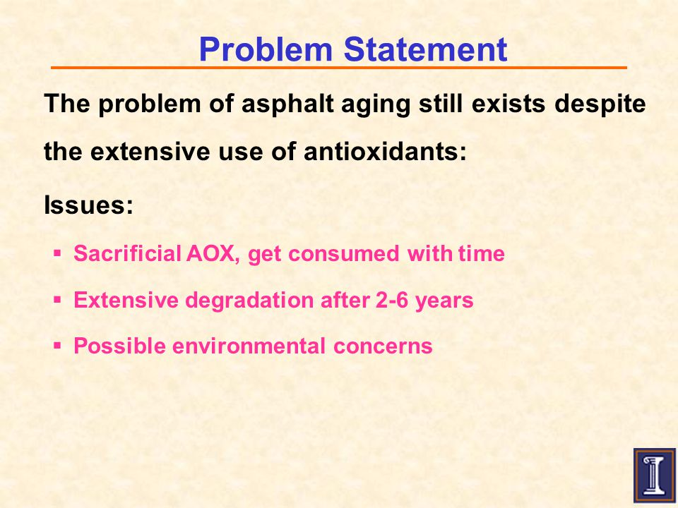 Problem Statement The problem of asphalt aging still exists despite the extensive use of antioxidants: Issues:  Sacrificial AOX, get consumed with time  Extensive degradation after 2-6 years  Possible environmental concerns