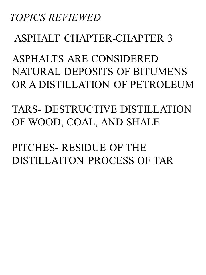 TOPICS REVIEWED ASPHALT CHAPTER-CHAPTER 3 ASPHALTS ARE CONSIDERED NATURAL DEPOSITS OF BITUMENS OR A DISTILLATION OF PETROLEUM TARS- DESTRUCTIVE DISTILLATION OF WOOD, COAL, AND SHALE PITCHES- RESIDUE OF THE DISTILLAITON PROCESS OF TAR