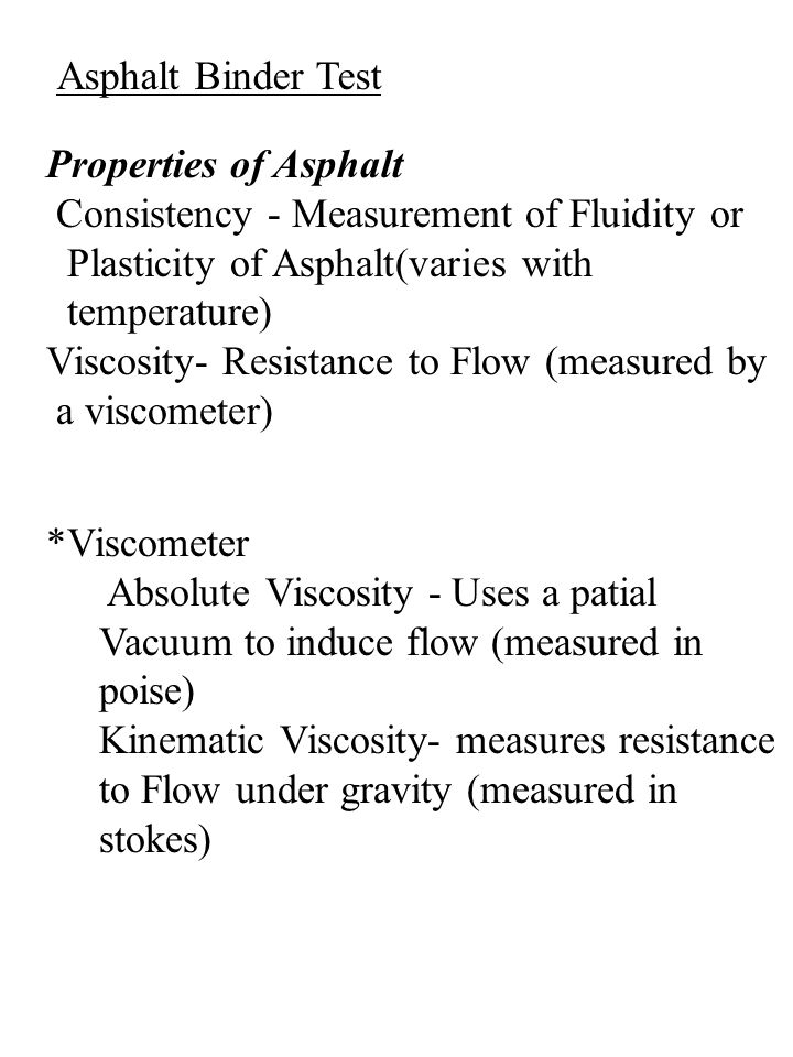 Asphalt Binder Test Properties of Asphalt Consistency - Measurement of Fluidity or Plasticity of Asphalt(varies with temperature) Viscosity- Resistance to Flow (measured by a viscometer) *Viscometer Absolute Viscosity - Uses a patial Vacuum to induce flow (measured in poise) Kinematic Viscosity- measures resistance to Flow under gravity (measured in stokes)