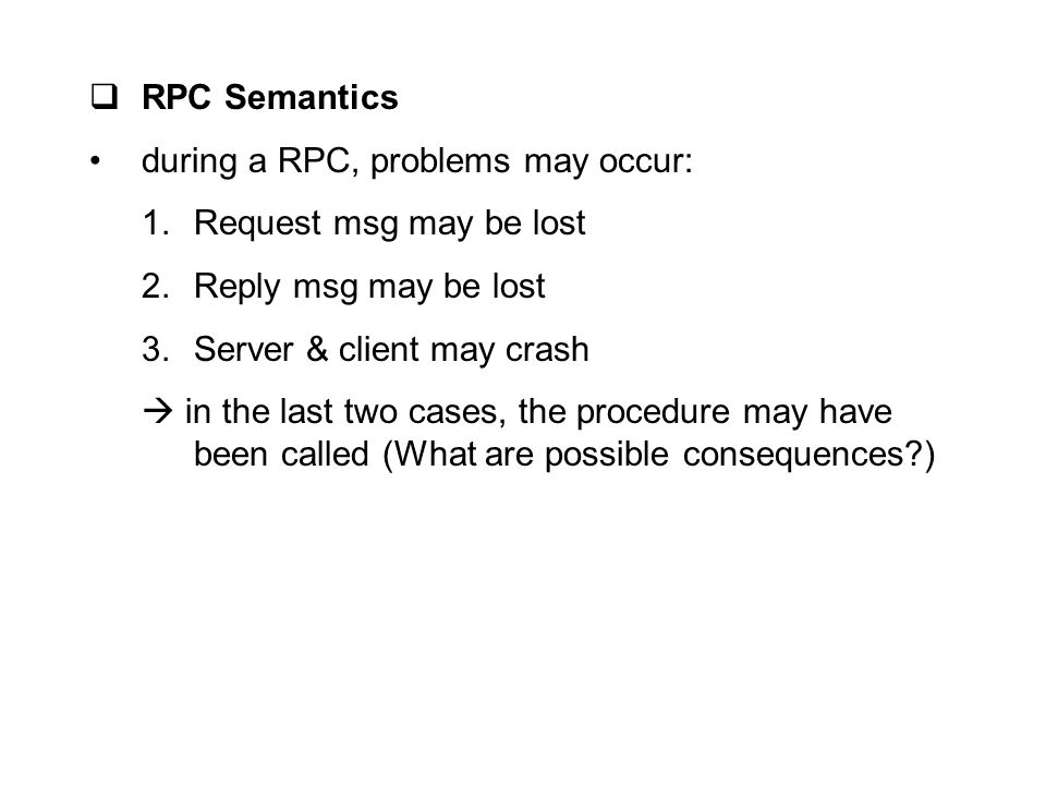  RPC Semantics during a RPC, problems may occur: 1.Request msg may be lost 2.Reply msg may be lost 3.Server & client may crash  in the last two case