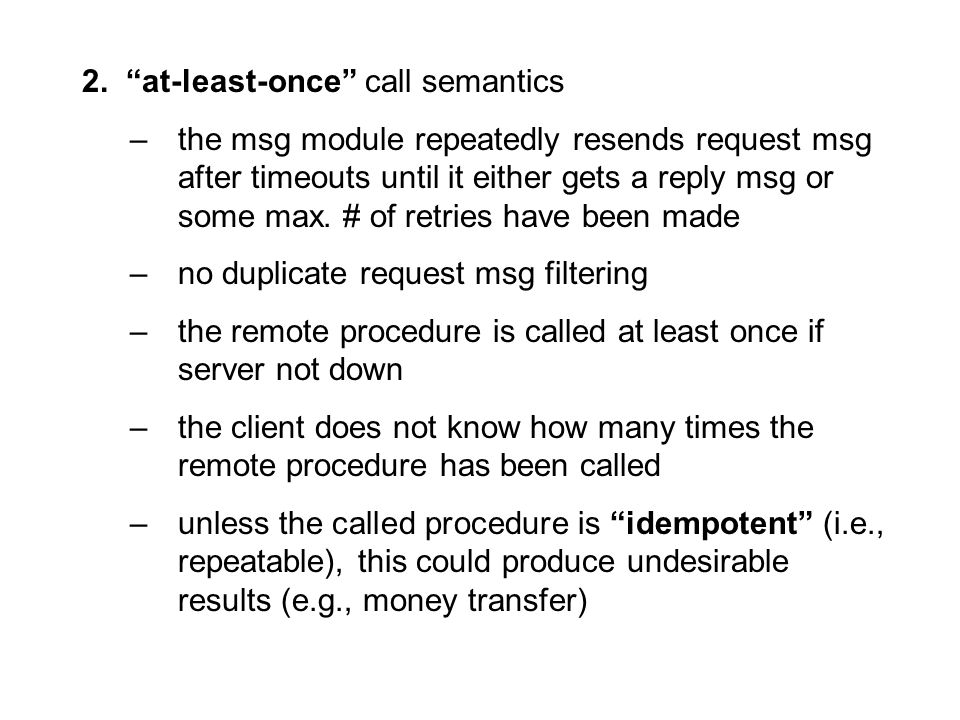 "2. ""at-least-once"" call semantics –the msg module repeatedly resends request msg after timeouts until it either gets a reply msg or some max. # of ret"
