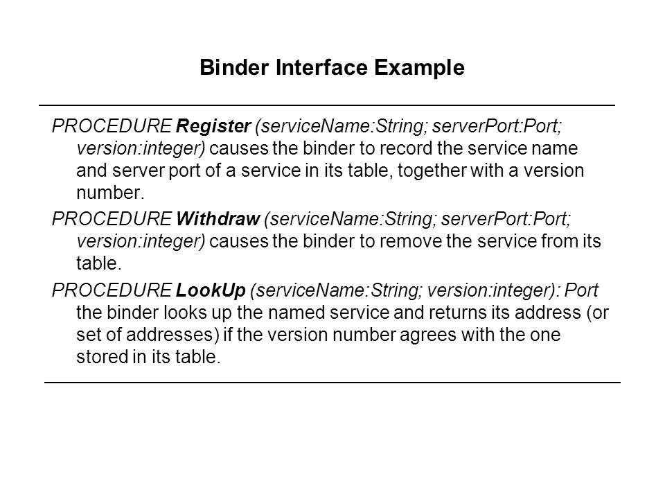 Binder Interface Example PROCEDURE Register (serviceName:String; serverPort:Port; version:integer) causes the binder to record the service name and se