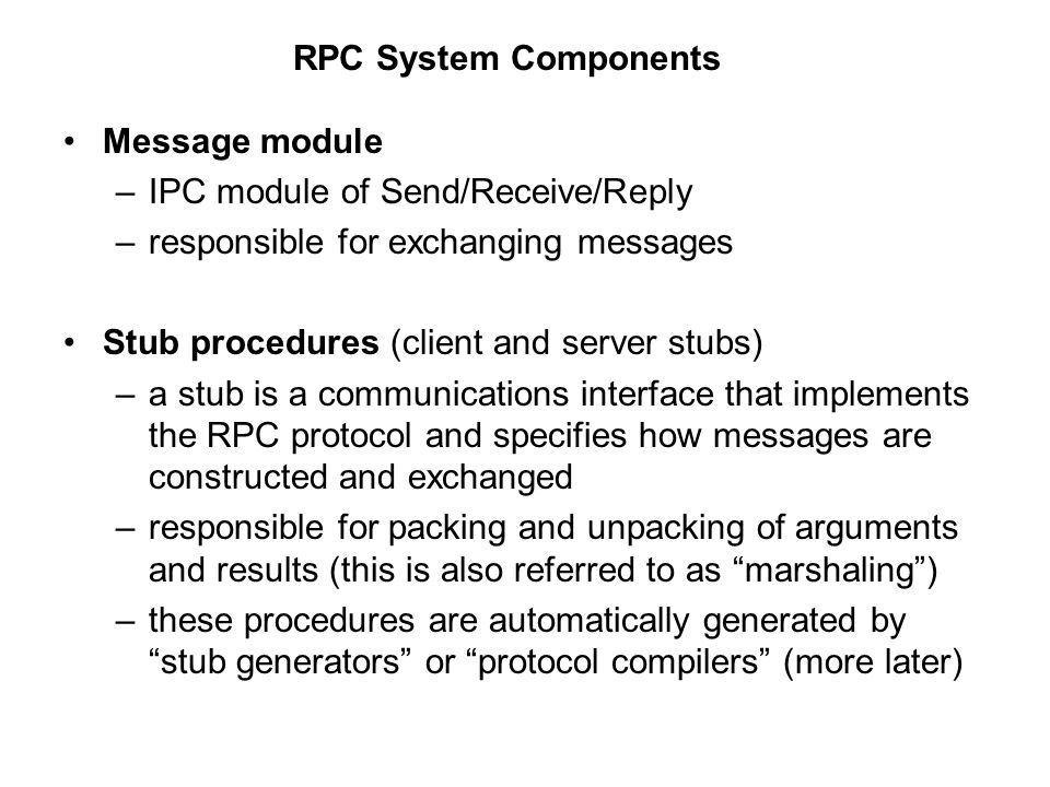 Client stub –packs the arguments with the procedure name or ID into a message –sends the msg to the server and then awaits a reply msg –unpacks the results and returns them to the client Server stub –receives a request msg –unpacks the arguments and calls the appropriate server procedure –when it returns, packs the result and sends a reply msg back to the client