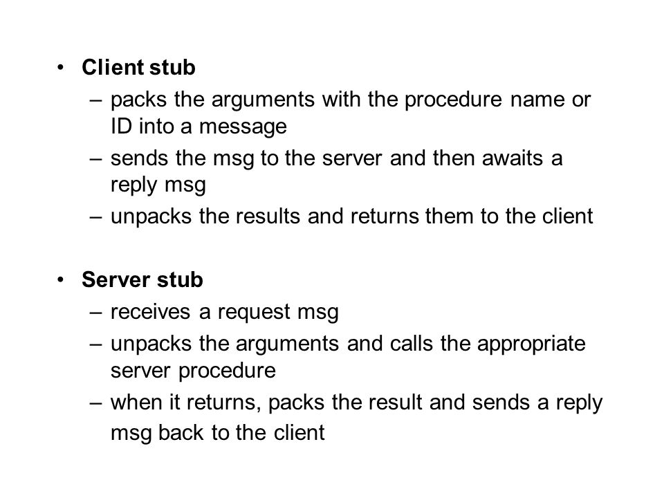 Client stub –packs the arguments with the procedure name or ID into a message –sends the msg to the server and then awaits a reply msg –unpacks the re