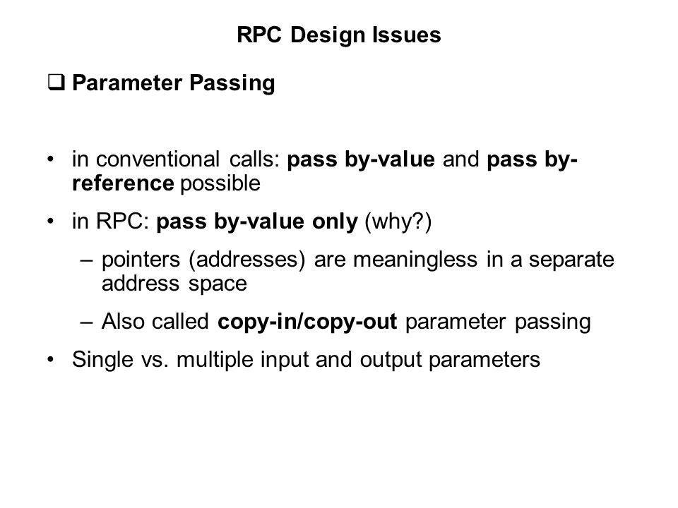 RPC Design Issues  Parameter Passing in conventional calls: pass by-value and pass by- reference possible in RPC: pass by-value only (why?) –pointers