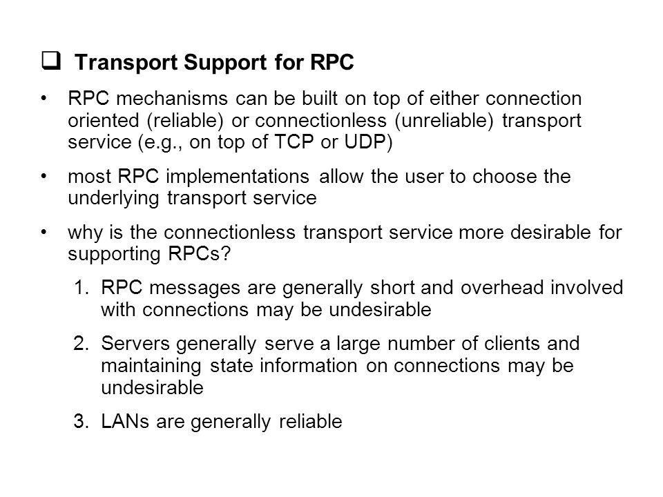  RPC Interface Definition Language and Compiler an interface definition language (IDL) is used to define the interfaces of procedures provided by a server an interface contains a list of procedure signatures –include names of the procedures plus the types of their input and output parameters the client and server procedures are type checked against interface definitions interface compiler (or stub generator) generates client and server stubs automatically