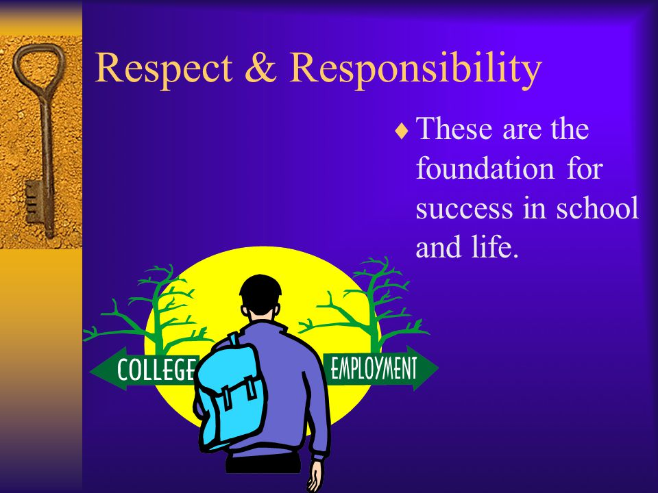 Respect & Responsibility  These are the foundation for success in school and life.