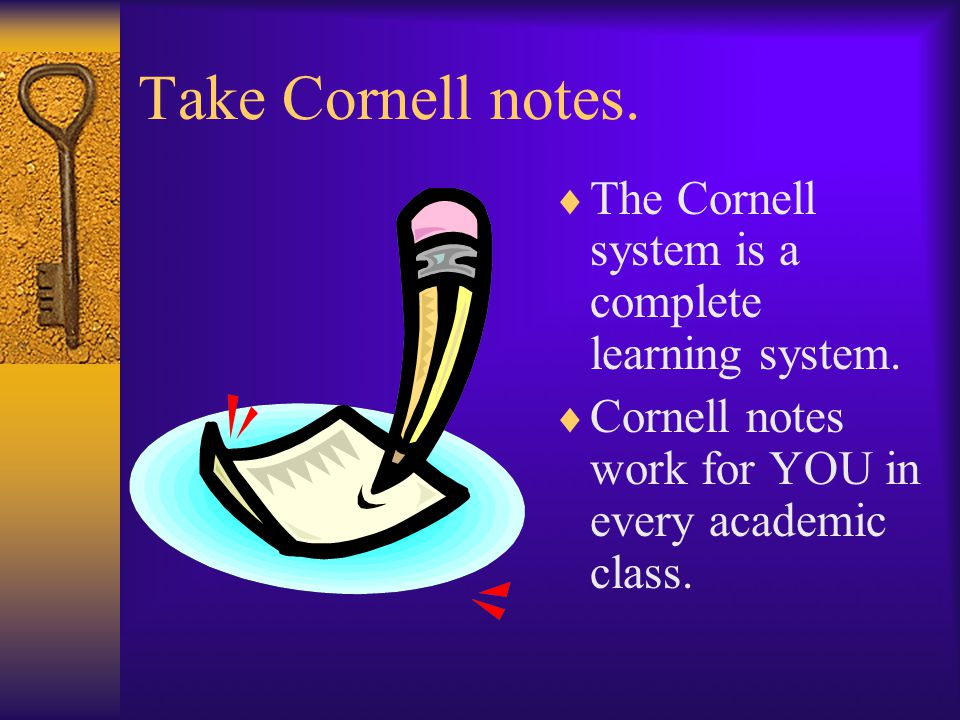Take Cornell notes.  The Cornell system is a complete learning system.  Cornell notes work for YOU in every academic class.