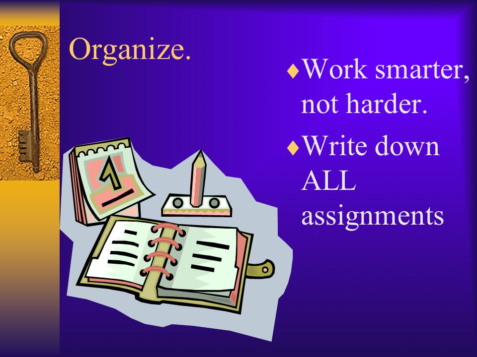 Organize.  Work smarter, not harder.  Write down ALL assignments