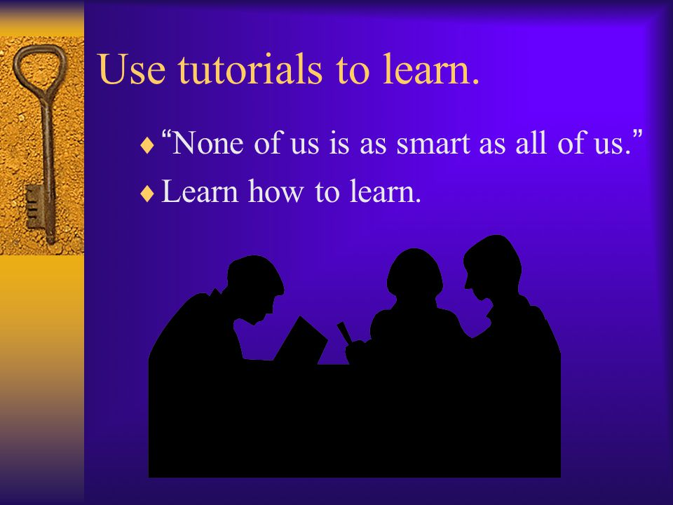 "Use tutorials to learn.  "" None of us is as smart as all of us. ""  Learn how to learn."