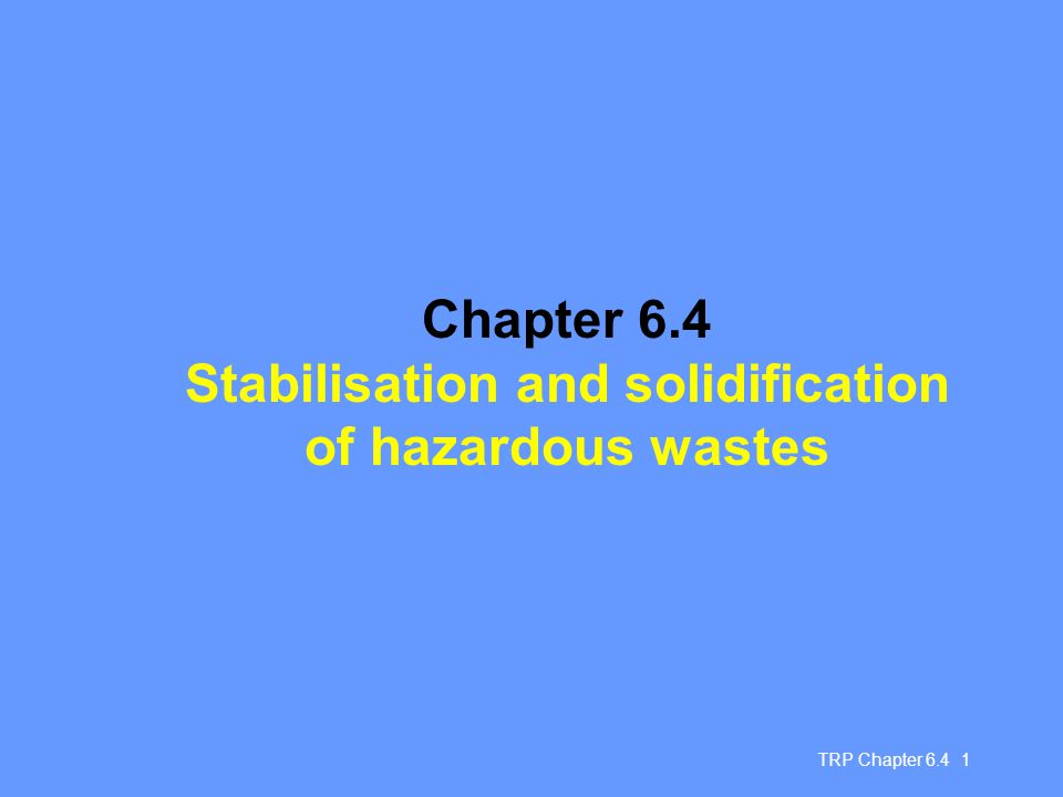 TRP Chapter 6.4 2 Immobilisation Immobilisation is a collective term for a range of treatment processes that primarily aim to make hazardous waste safe for disposal by reducing the potential for waste component leaching Stabilisation: techniques by which hazardous wastes are converted into a more stable form Solidification: techniques that create a solid mass of either the original waste, or waste that has been stabilised S/S often used in combination S/S feedstock is often the residue from other treatment processes