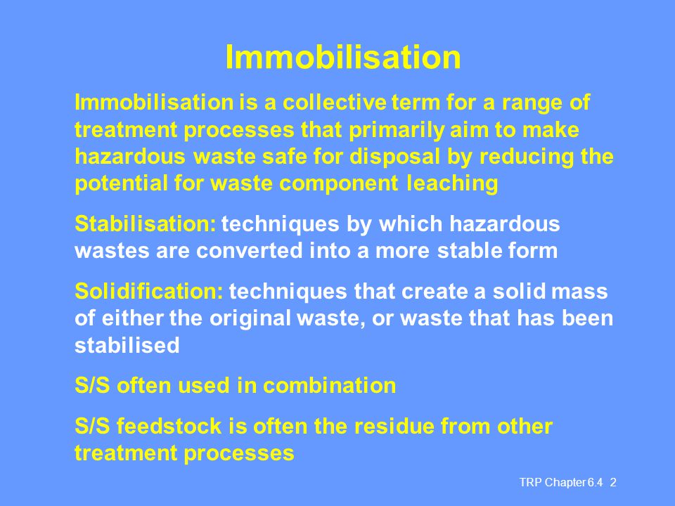 TRP Chapter 6.4 3 Aims of S/S of hazardous waste Reduce potential for hazardous waste leaching Conversion of pollutants into less toxic form Decrease in waste surface area Reduction of pollutant mobility Formation of solid mass with no free liquid Improvement in handling and physical characteristics of waste Should normally be considered as a pre-landfill treatment process