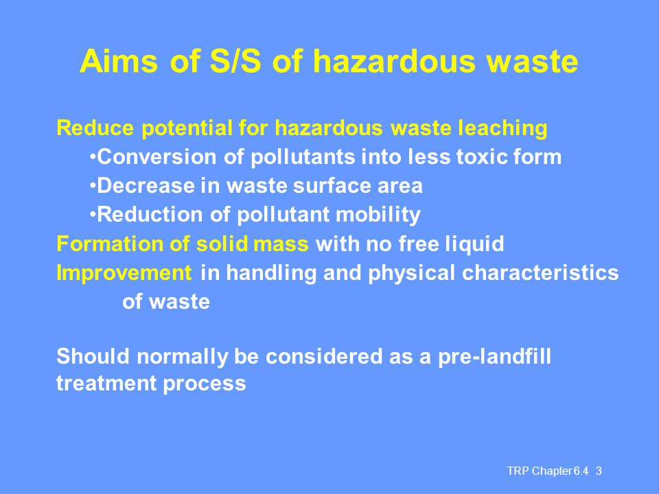 TRP Chapter 6.4 3 Aims of S/S of hazardous waste Reduce potential for hazardous waste leaching Conversion of pollutants into less toxic form Decrease