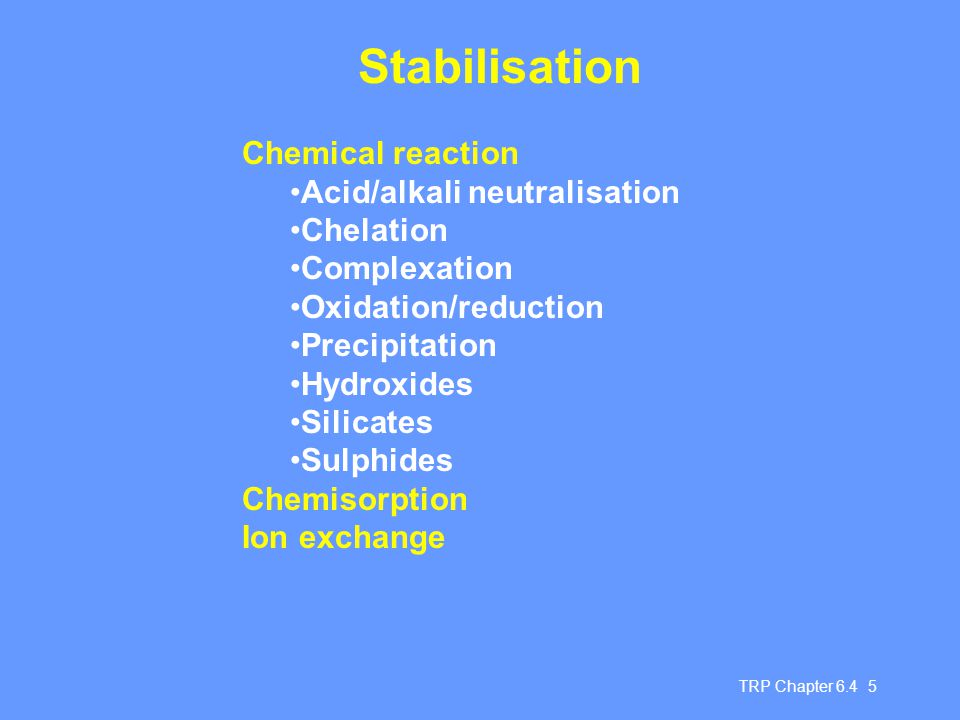 TRP Chapter 6.4 6 Solidification May be used to treat original or stabilised wastes Types of binders used: Cement-based Portland cement, cement kiln dust Lime/limestone/quicklime Lime/fly ash, lime kiln dust Lime/ other natural and artificial pozzolana based systems Thermoplastic materials Asphalt (Bitumen), Paraffin, polyethylene Thermosetting polymers Polybutadiene, (poly)urea-formaldehyde, polyvinylesterstyrene