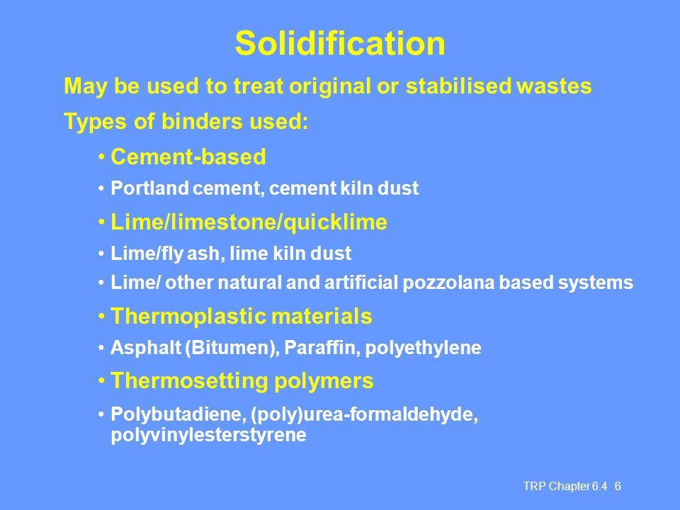 TRP Chapter 6.4 6 Solidification May be used to treat original or stabilised wastes Types of binders used: Cement-based Portland cement, cement kiln d