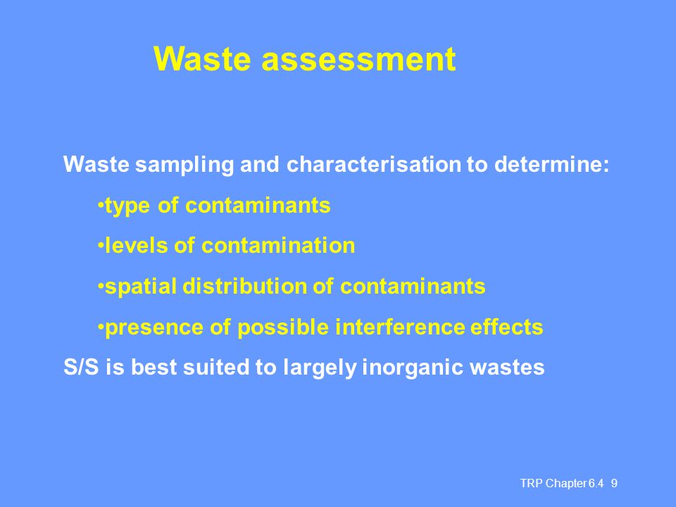 TRP Chapter 6.4 20 Chapter 6.4 Summary Stabilisation and solidification techniques Reduce potential for hazardous waste leaching Improve handling and physical characteristics May require pre-treatment of wastes eg to change particle size, pH Stabilisation is usually followed by solidification Should be considered as a pre-landfill treatment process