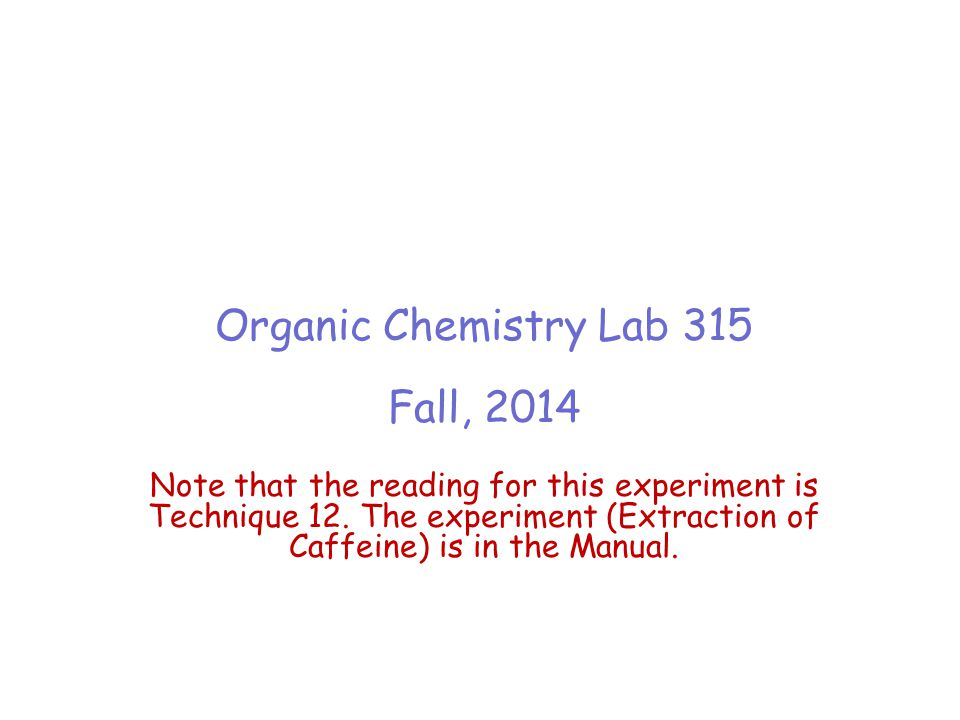 Organic Chemistry Lab 315 Fall, 2014 Note that the reading for this experiment is Technique 12. The experiment (Extraction of Caffeine) is in the Manu
