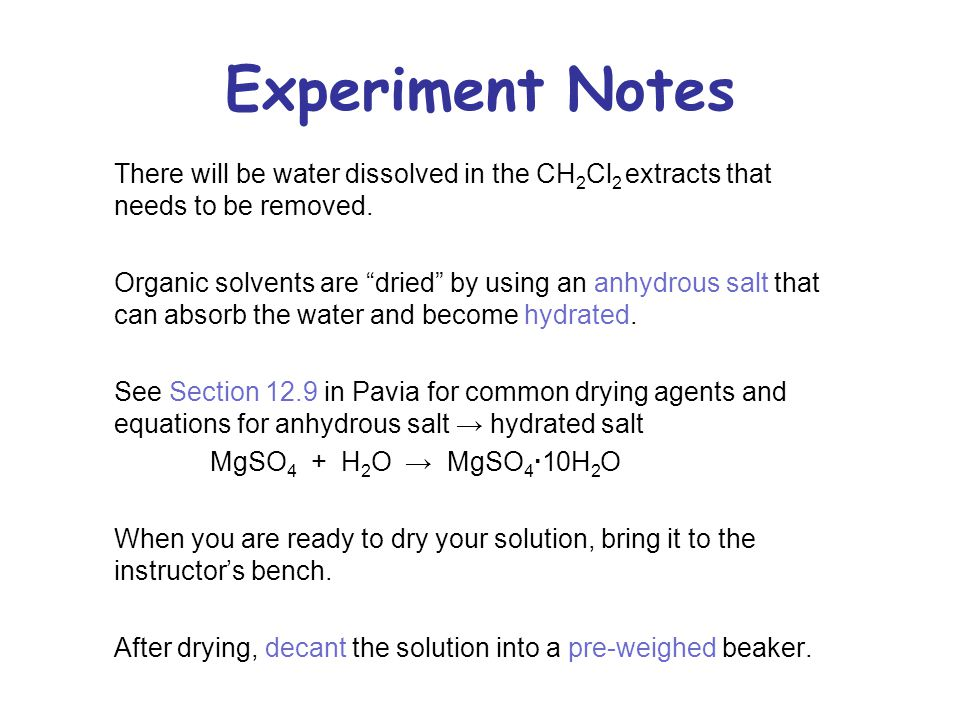 "Experiment Notes There will be water dissolved in the CH 2 Cl 2 extracts that needs to be removed. Organic solvents are ""dried"" by using an anhydrous"