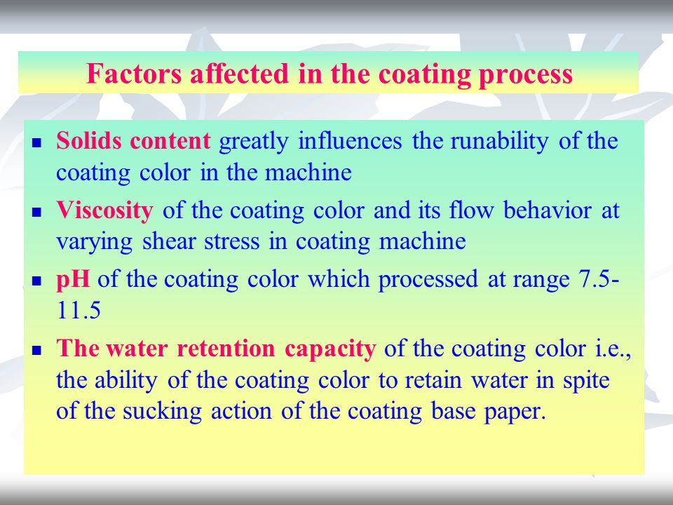 Factors affected in the coating process Solids content greatly influences the runability of the coating color in the machine Viscosity of the coating color and its flow behavior at varying shear stress in coating machine pH of the coating color which processed at range 7.5- 11.5 The water retention capacity of the coating color i.e., the ability of the coating color to retain water in spite of the sucking action of the coating base paper.