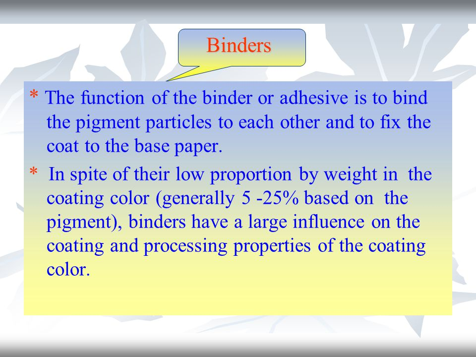 Binders * The function of the binder or adhesive is to bind the pigment particles to each other and to fix the coat to the base paper.