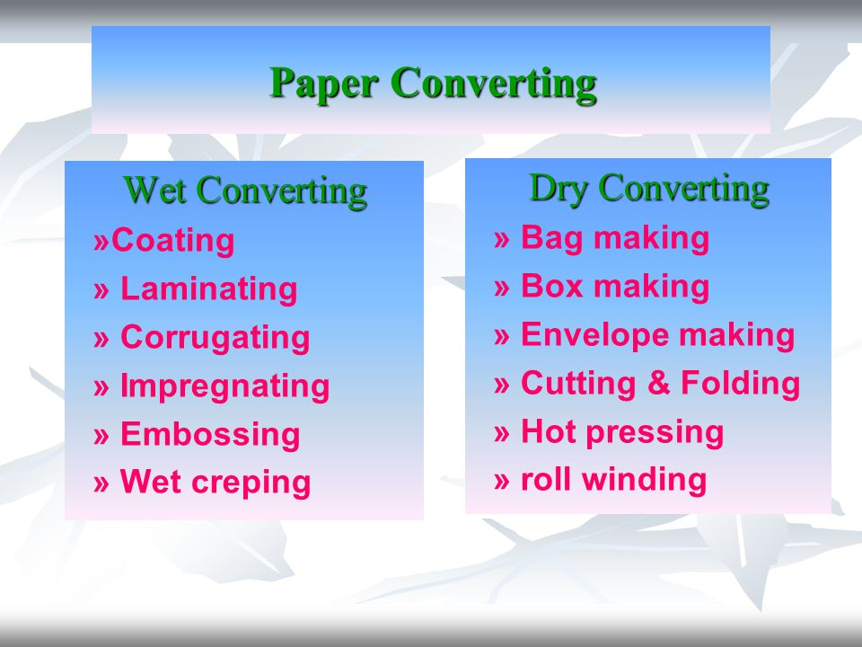 Wet Converting »Coating » Laminating » Corrugating » Impregnating » Embossing » Wet creping Dry Converting » Bag making » Box making » Envelope making » Cutting & Folding » Hot pressing » roll winding Paper Converting