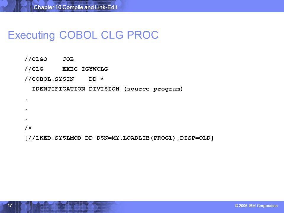 Chapter 10 Compile and Link-Edit © 2006 IBM Corporation 17 Executing COBOL CLG PROC //CLGO JOB //CLG EXEC IGYWCLG //COBOL.SYSIN DD * IDENTIFICATION DIVISION (source program).