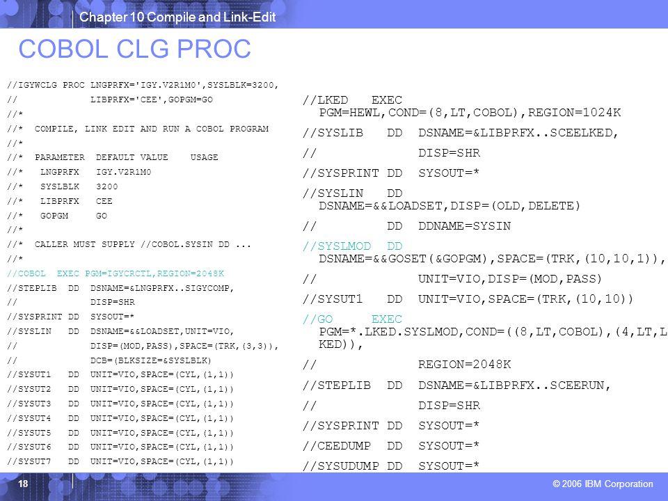 Chapter 10 Compile and Link-Edit © 2006 IBM Corporation 18 COBOL CLG PROC //IGYWCLG PROC LNGPRFX= IGY.V2R1M0 ,SYSLBLK=3200, // LIBPRFX= CEE ,GOPGM=GO //* //* COMPILE, LINK EDIT AND RUN A COBOL PROGRAM //* //* PARAMETER DEFAULT VALUE USAGE //* LNGPRFX IGY.V2R1M0 //* SYSLBLK 3200 //* LIBPRFX CEE //* GOPGM GO //* //* CALLER MUST SUPPLY //COBOL.SYSIN DD...