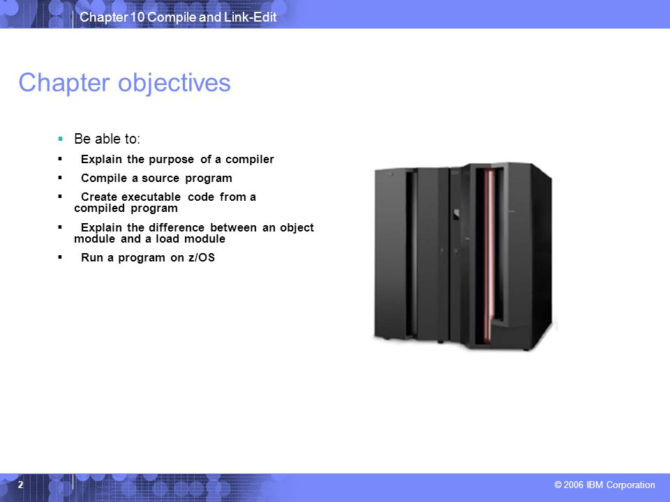 Chapter 10 Compile and Link-Edit © 2006 IBM Corporation 2 Chapter objectives  Be able to:  Explain the purpose of a compiler  Compile a source program  Create executable code from a compiled program  Explain the difference between an object module and a load module  Run a program on z/OS