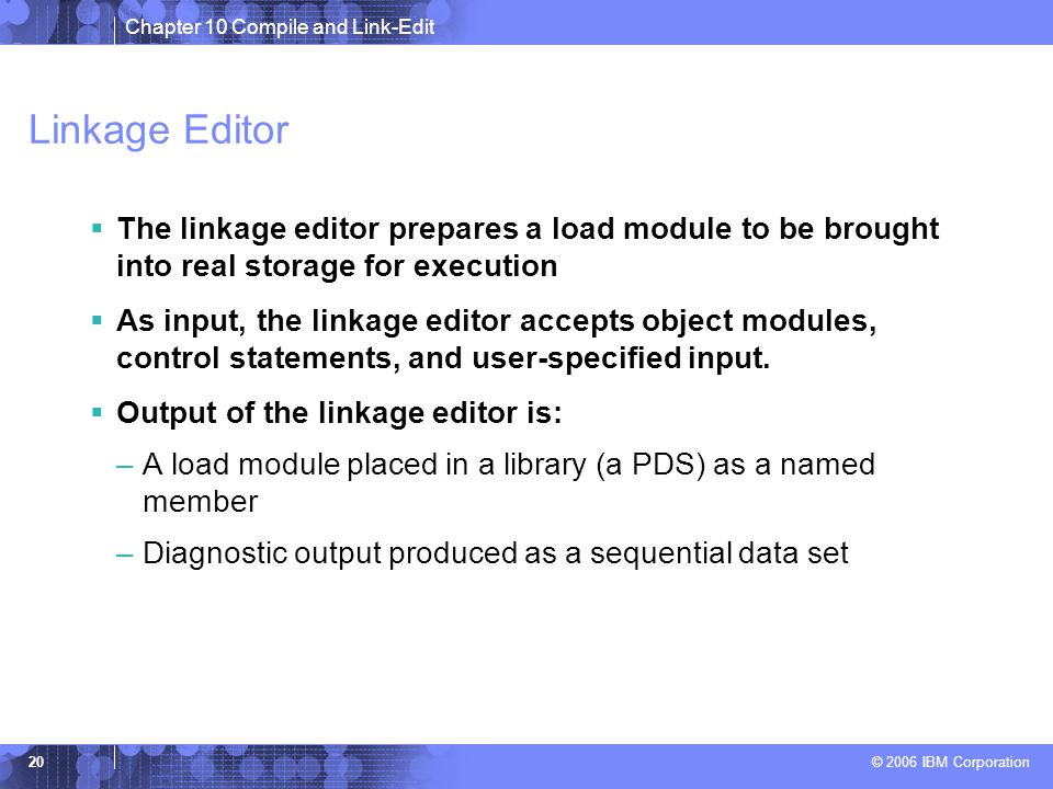 Chapter 10 Compile and Link-Edit © 2006 IBM Corporation 20 Linkage Editor  The linkage editor prepares a load module to be brought into real storage for execution  As input, the linkage editor accepts object modules, control statements, and user-specified input.
