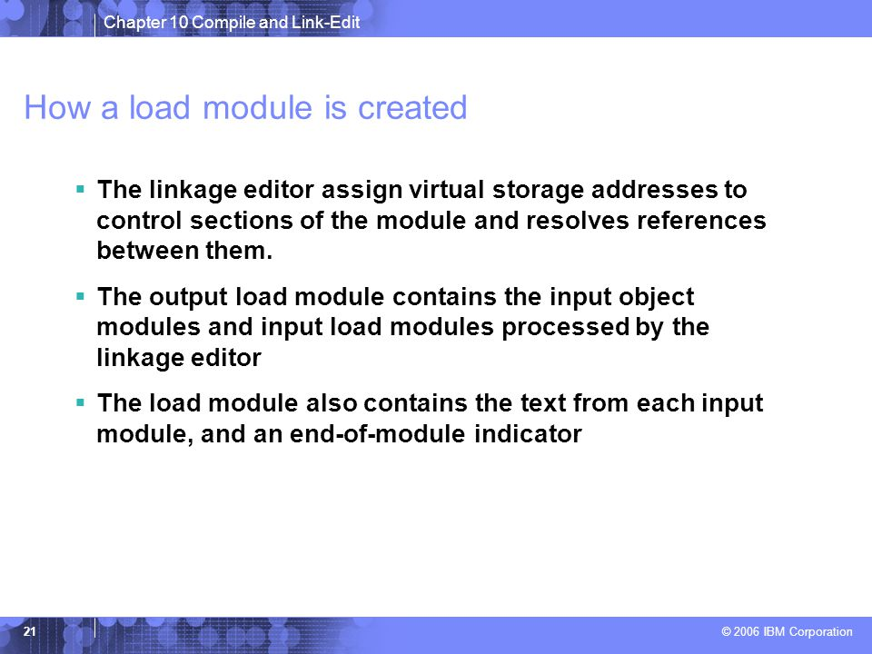 Chapter 10 Compile and Link-Edit © 2006 IBM Corporation 21 How a load module is created  The linkage editor assign virtual storage addresses to control sections of the module and resolves references between them.