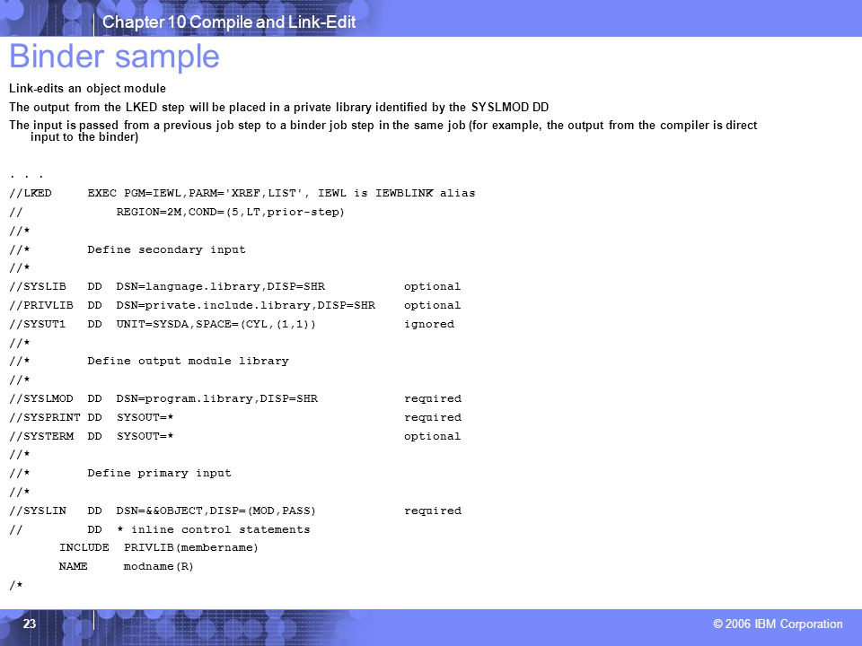 Chapter 10 Compile and Link-Edit © 2006 IBM Corporation 23 Binder sample Link-edits an object module The output from the LKED step will be placed in a private library identified by the SYSLMOD DD The input is passed from a previous job step to a binder job step in the same job (for example, the output from the compiler is direct input to the binder)...
