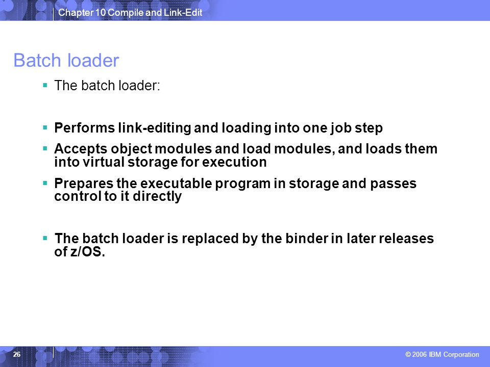 Chapter 10 Compile and Link-Edit © 2006 IBM Corporation 26 Batch loader  The batch loader:  Performs link-editing and loading into one job step  Accepts object modules and load modules, and loads them into virtual storage for execution  Prepares the executable program in storage and passes control to it directly  The batch loader is replaced by the binder in later releases of z/OS.
