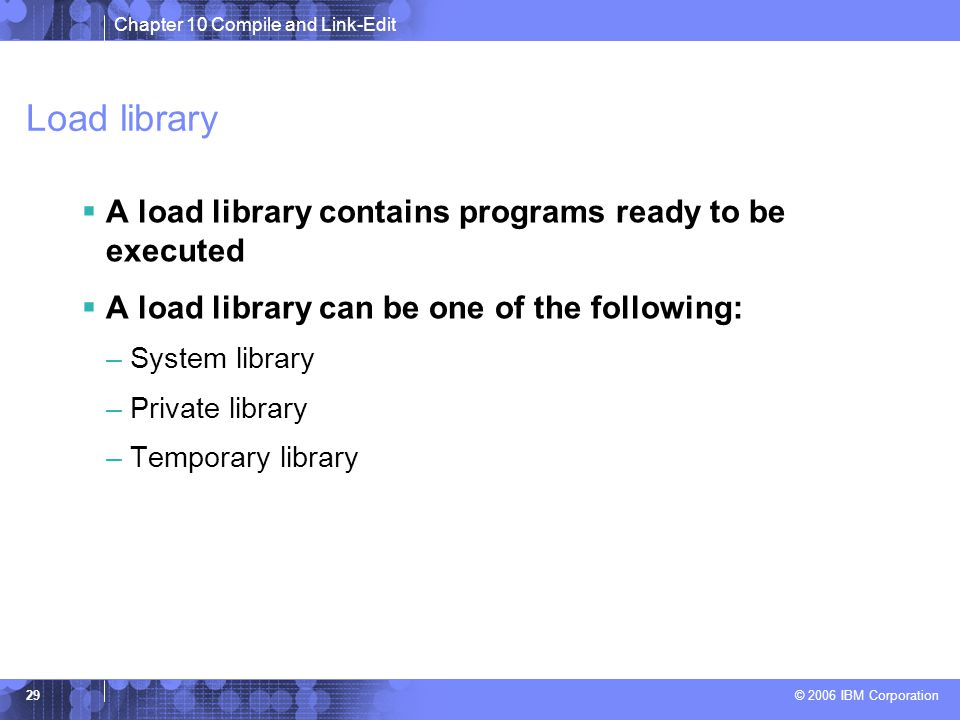 Chapter 10 Compile and Link-Edit © 2006 IBM Corporation 29 Load library  A load library contains programs ready to be executed  A load library can be one of the following: –System library –Private library –Temporary library