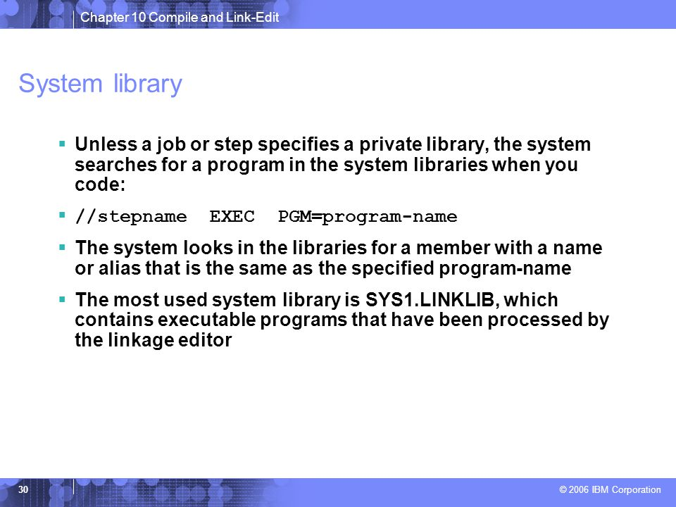 Chapter 10 Compile and Link-Edit © 2006 IBM Corporation 30 System library  Unless a job or step specifies a private library, the system searches for a program in the system libraries when you code:  //stepname EXEC PGM=program-name  The system looks in the libraries for a member with a name or alias that is the same as the specified program-name  The most used system library is SYS1.LINKLIB, which contains executable programs that have been processed by the linkage editor