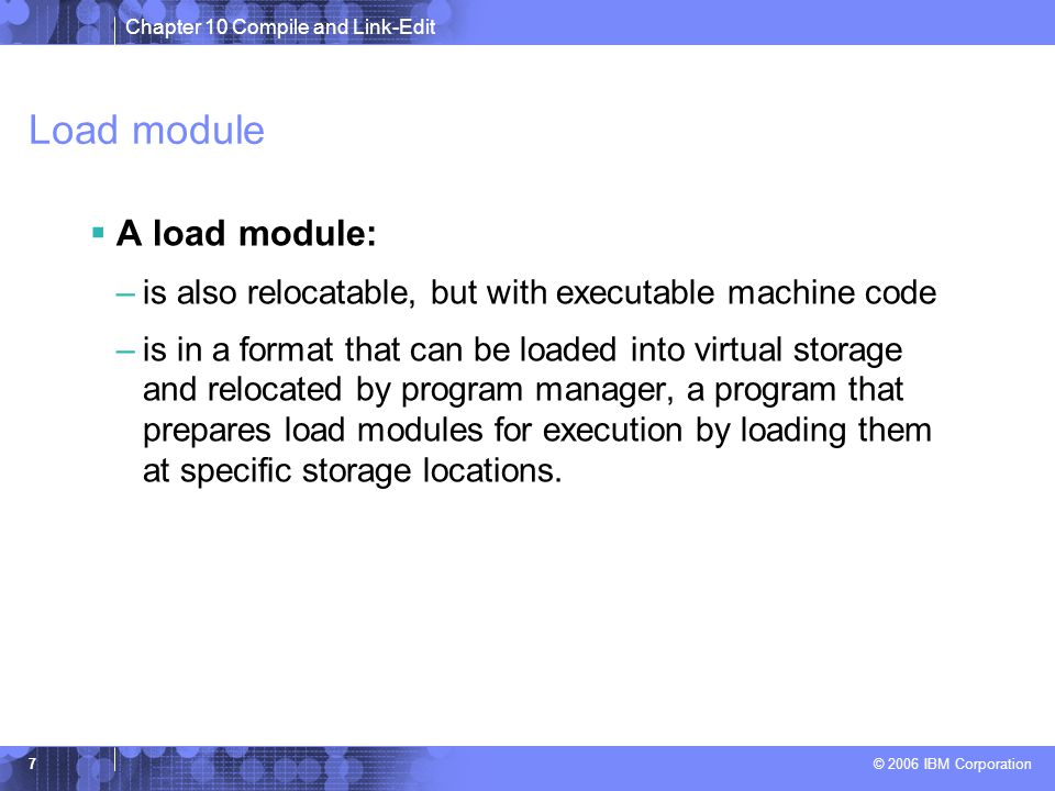 Chapter 10 Compile and Link-Edit © 2006 IBM Corporation 7 Load module  A load module: –is also relocatable, but with executable machine code –is in a format that can be loaded into virtual storage and relocated by program manager, a program that prepares load modules for execution by loading them at specific storage locations.