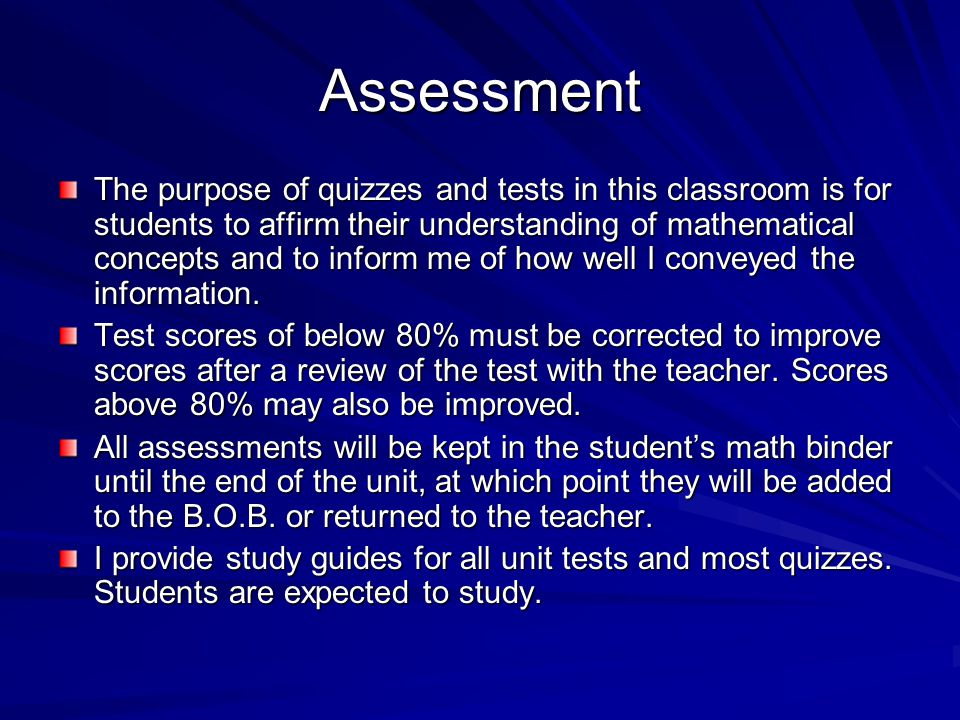 Assessment The purpose of quizzes and tests in this classroom is for students to affirm their understanding of mathematical concepts and to inform me of how well I conveyed the information.