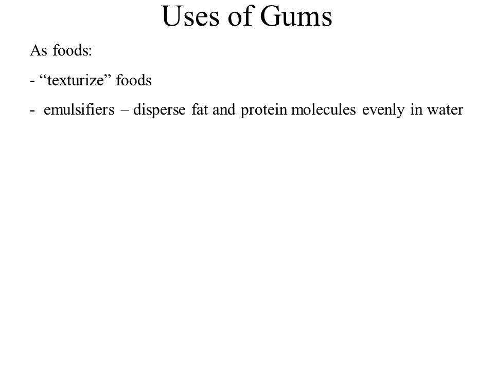 Uses of Gums As foods: - texturize foods - emulsifiers – disperse fat and protein molecules evenly in water