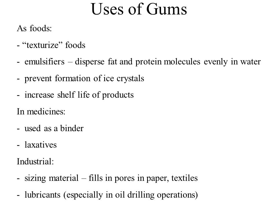 Uses of Gums As foods: - texturize foods - emulsifiers – disperse fat and protein molecules evenly in water - prevent formation of ice crystals - increase shelf life of products In medicines: - used as a binder - laxatives Industrial: - sizing material – fills in pores in paper, textiles - lubricants (especially in oil drilling operations)