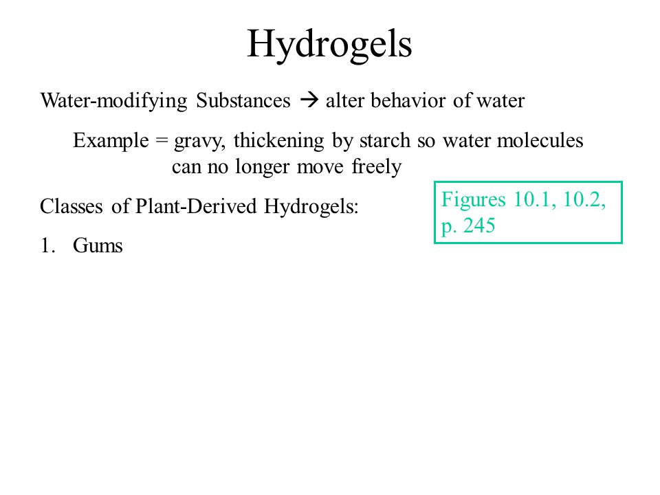 Hydrogels Water-modifying Substances  alter behavior of water Example = gravy, thickening by starch so water molecules can no longer move freely Classes of Plant-Derived Hydrogels: 1.Gums Figures 10.1, 10.2, p.