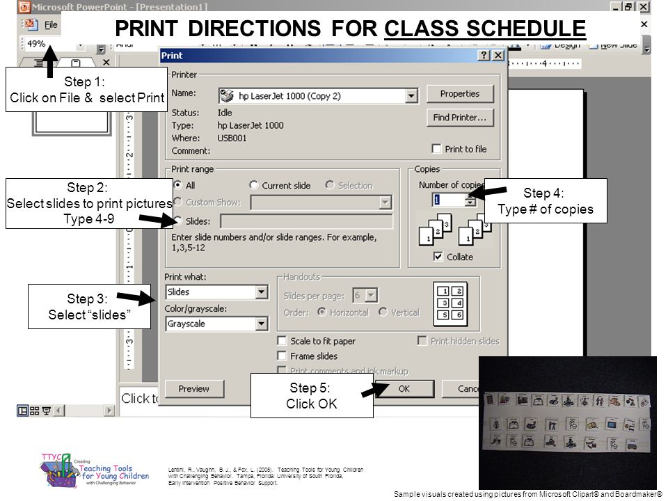 PRINT DIRECTIONS FOR CLASS SCHEDULE Step 2: Select slides to print pictures Type 4-9 Step 3: Select slides Step 4: Type # of copies Step 1: Click on File & select Print Step 5: Click OK Lentini, R., Vaughn, B.